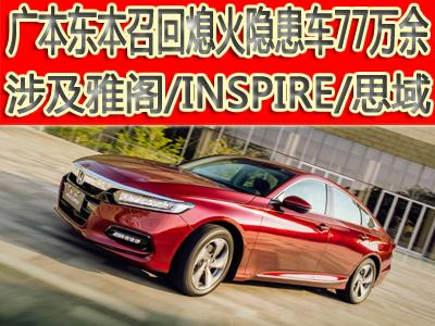 广本东本召回熄火隐患车77万余 涉及雅阁/INSPIRE/思域热门车